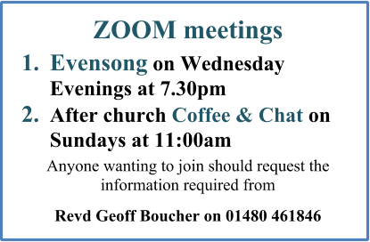 ZOOM meetings  	1.	Evensong on Wednesday Evenings at 7.30pm 	2.	After church Coffee & Chat on Sundays at 11:00am  Anyone wanting to join should request the information required from  Revd Geoff Boucher on 01480 461846