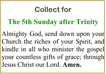 Collect for  The 5th Sunday after Trinity Almighty God, send down upon your Church the riches of your Spirit, and kindle in all who minister the gospel your countless gifts of grace; through Jesus Christ our Lord. Amen.